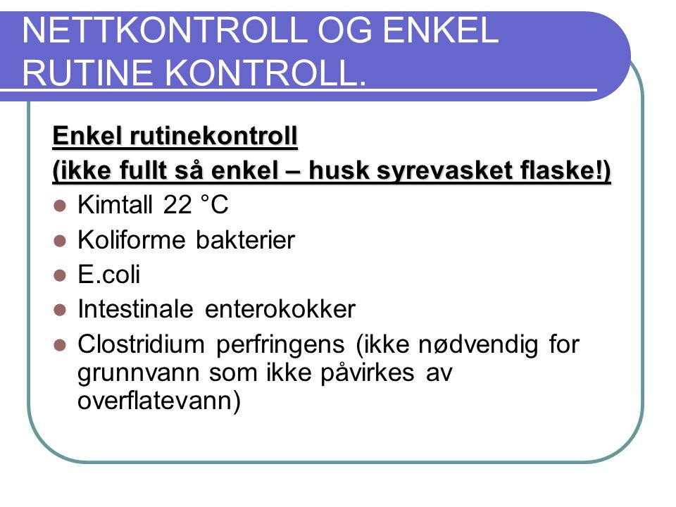 NETTKONTROLL OG ENKEL RUTINE KONTROLL. Enkel rutinekontroll (ikke fullt så enkel – husk syrevasket flaske!)  Kimtall 22 °C  Koliforme bakterier  E.