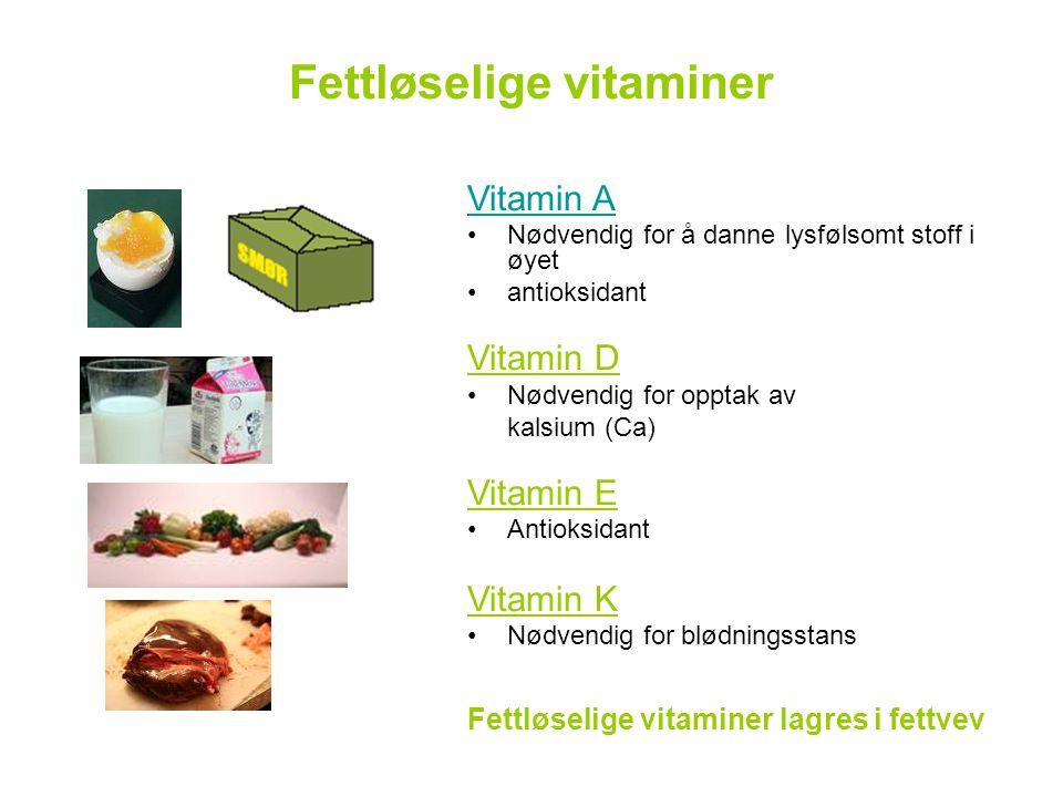 Fettløselige vitaminer Vitamin A •Nødvendig for å danne lysfølsomt stoff i øyet •antioksidant Vitamin D •Nødvendig for opptak av kalsium (Ca) Vitamin E •Antioksidant Vitamin K •Nødvendig for blødningsstans Fettløselige vitaminer lagres i fettvev