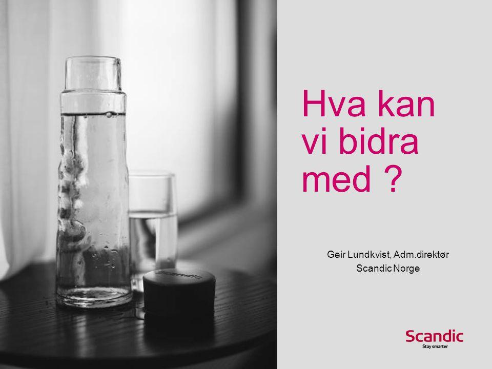 Hva kan vi bidra med Geir Lundkvist, Adm.direktør Scandic Norge