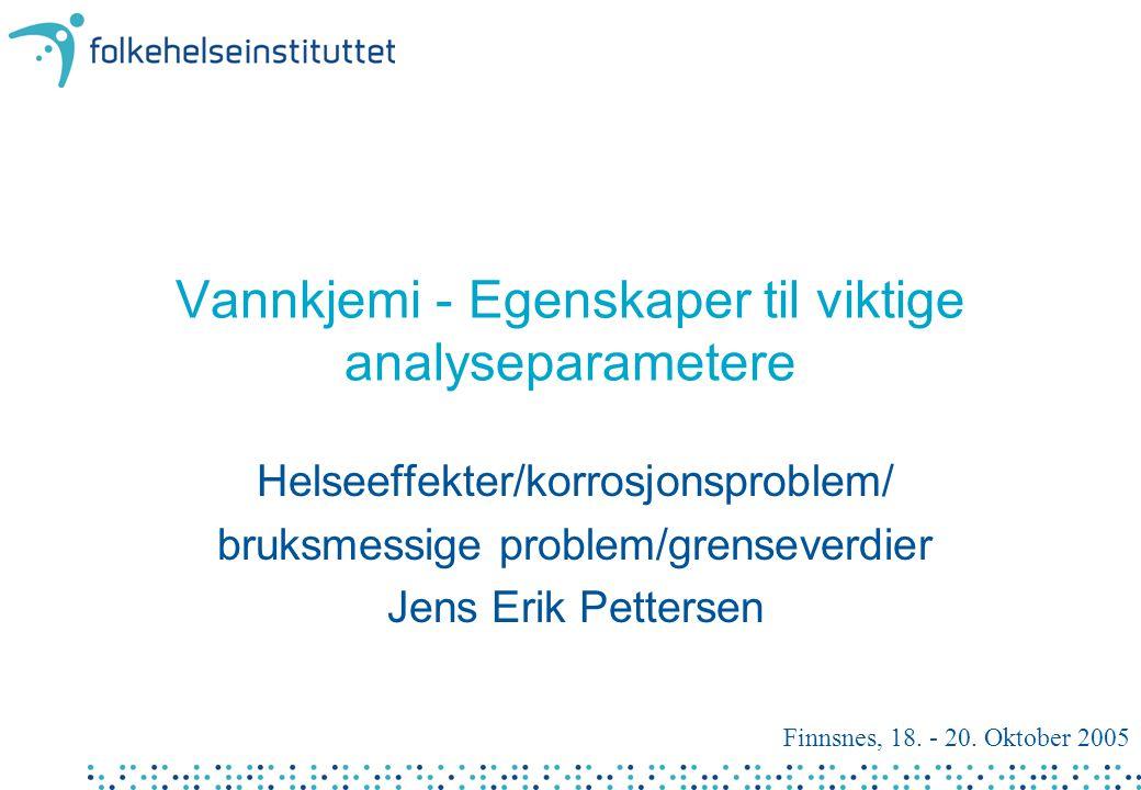 Vannkjemi - Egenskaper til viktige analyseparametere Helseeffekter/korrosjonsproblem/ bruksmessige problem/grenseverdier Jens Erik Pettersen Finnsnes, 18.