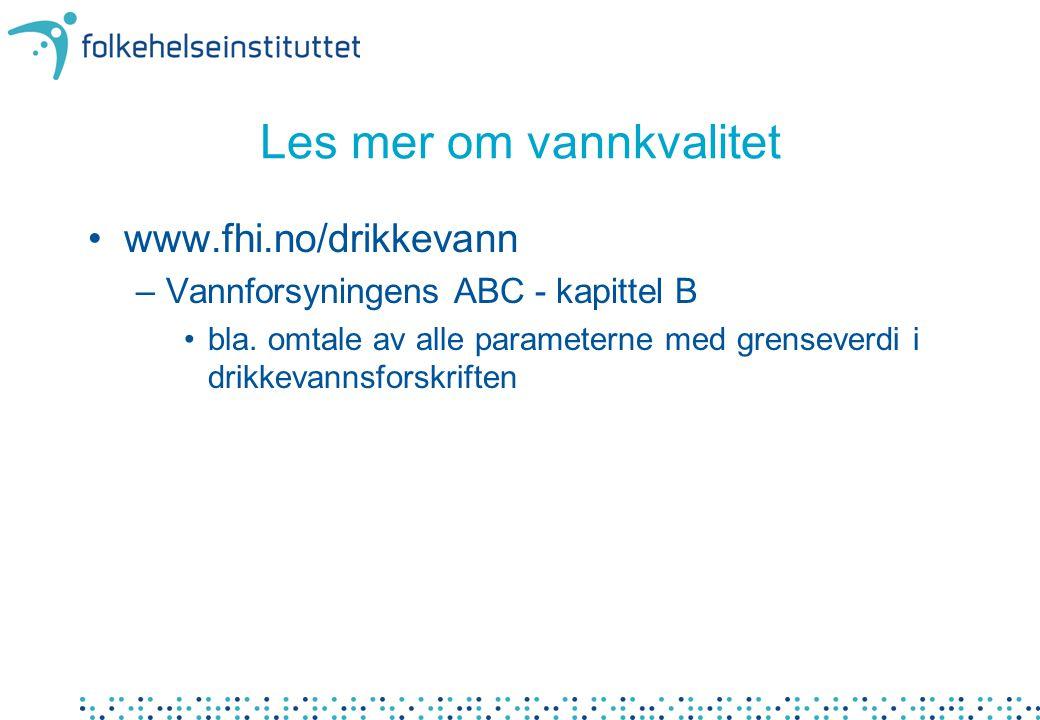 Les mer om vannkvalitet •www.fhi.no/drikkevann –Vannforsyningens ABC - kapittel B •bla.