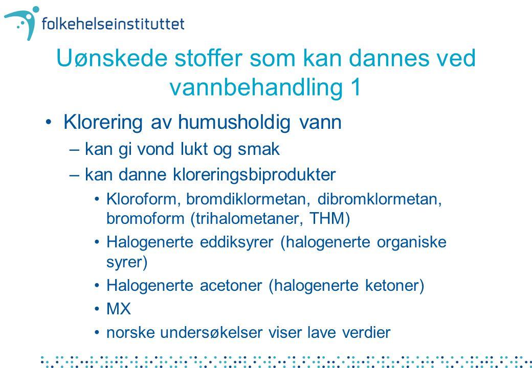 Uønskede stoffer som kan dannes ved vannbehandling 1 •Klorering av humusholdig vann –kan gi vond lukt og smak –kan danne kloreringsbiprodukter •Kloroform, bromdiklormetan, dibromklormetan, bromoform (trihalometaner, THM) •Halogenerte eddiksyrer (halogenerte organiske syrer) •Halogenerte acetoner (halogenerte ketoner) •MX •norske undersøkelser viser lave verdier