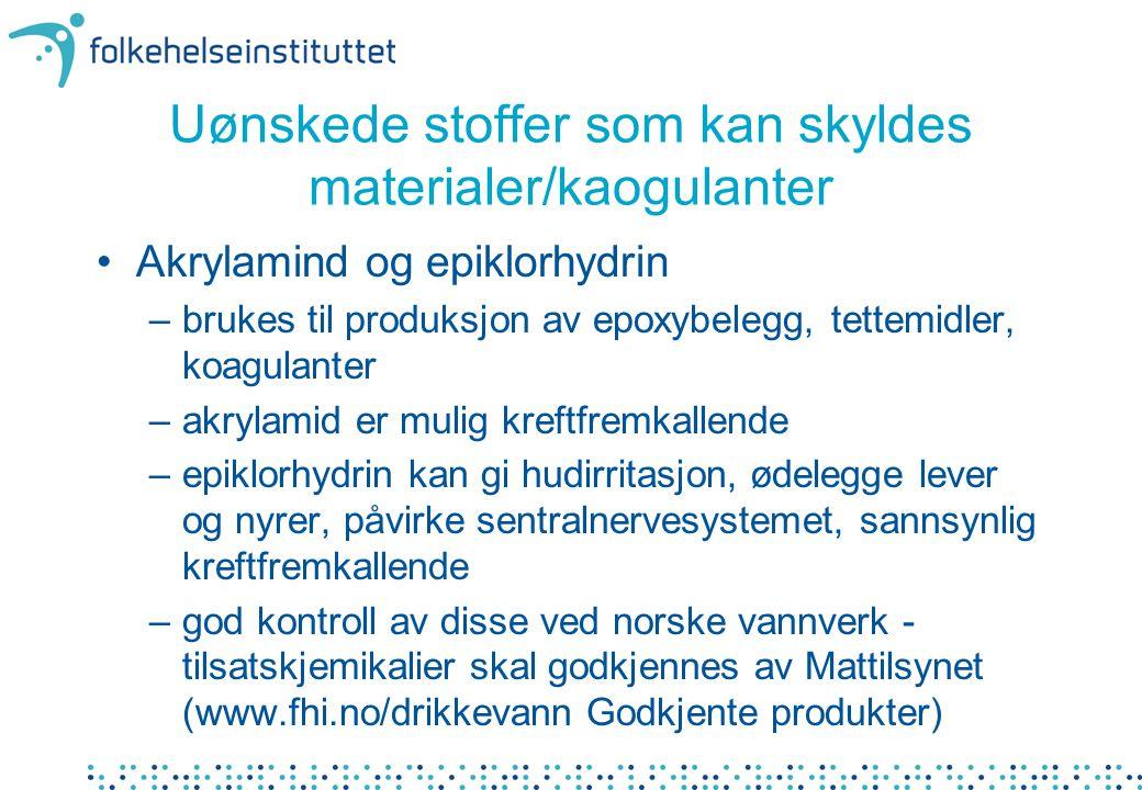 Uønskede stoffer som kan skyldes materialer/kaogulanter •Akrylamind og epiklorhydrin –brukes til produksjon av epoxybelegg, tettemidler, koagulanter –akrylamid er mulig kreftfremkallende –epiklorhydrin kan gi hudirritasjon, ødelegge lever og nyrer, påvirke sentralnervesystemet, sannsynlig kreftfremkallende –god kontroll av disse ved norske vannverk - tilsatskjemikalier skal godkjennes av Mattilsynet (www.fhi.no/drikkevann Godkjente produkter)