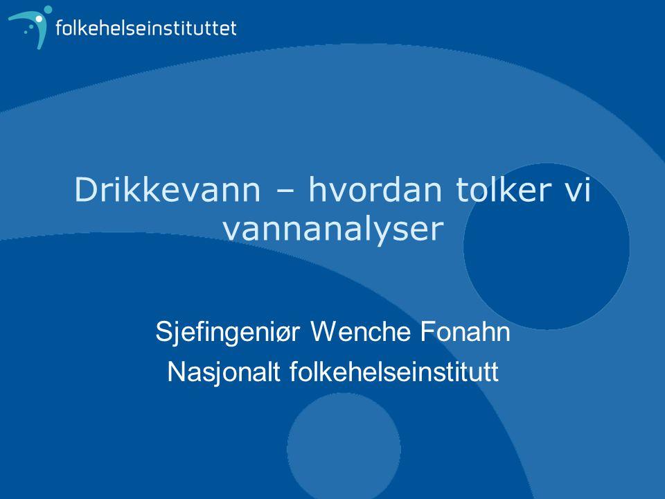 Drikkevann – hvordan tolker vi vannanalyser Sjefingeniør Wenche Fonahn Nasjonalt folkehelseinstitutt
