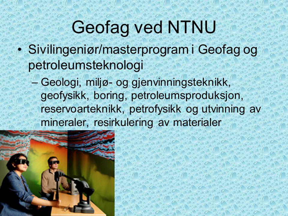Geofag ved NTNU •Sivilingeniør/masterprogram i Geofag og petroleumsteknologi –Geologi, miljø- og gjenvinningsteknikk, geofysikk, boring, petroleumspro
