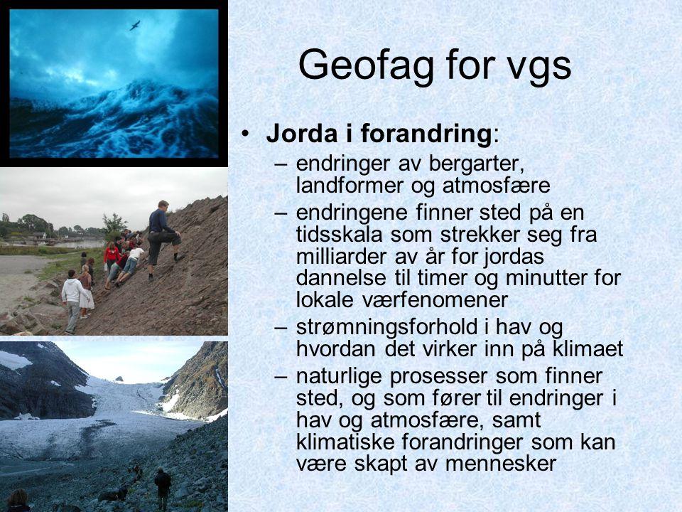 Geofag for vgs : •Jorda i forandring: –endringer av bergarter, landformer og atmosfære –endringene finner sted på en tidsskala som strekker seg fra mi