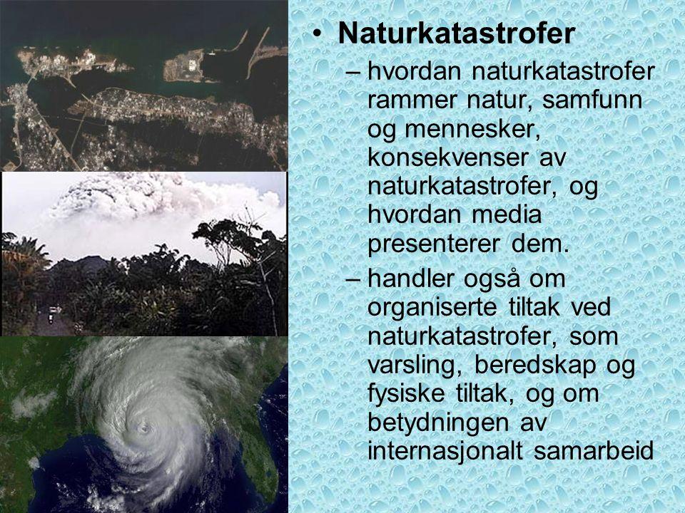 •Naturkatastrofer –hvordan naturkatastrofer rammer natur, samfunn og mennesker, konsekvenser av naturkatastrofer, og hvordan media presenterer dem. –h