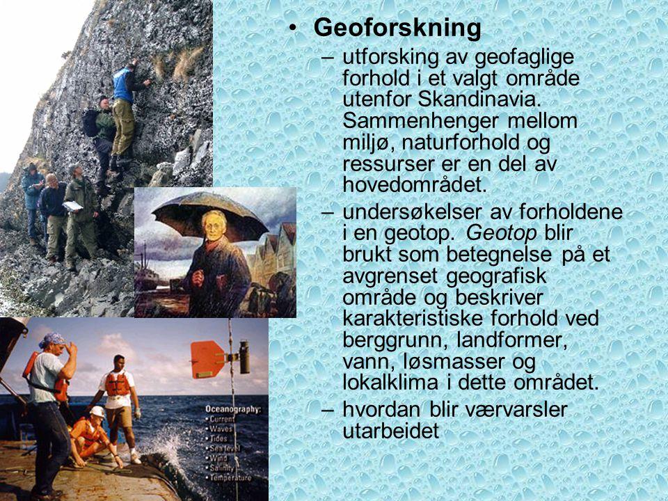•Geoforskning –utforsking av geofaglige forhold i et valgt område utenfor Skandinavia. Sammenhenger mellom miljø, naturforhold og ressurser er en del