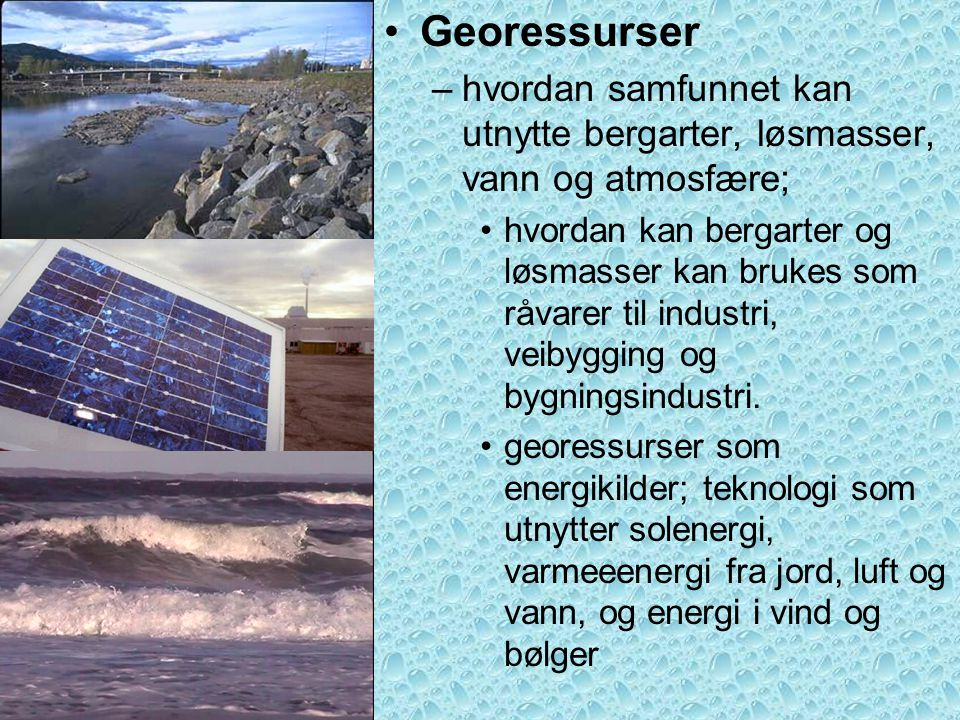•Georessurser –hvordan samfunnet kan utnytte bergarter, løsmasser, vann og atmosfære; •hvordan kan bergarter og løsmasser kan brukes som råvarer til i