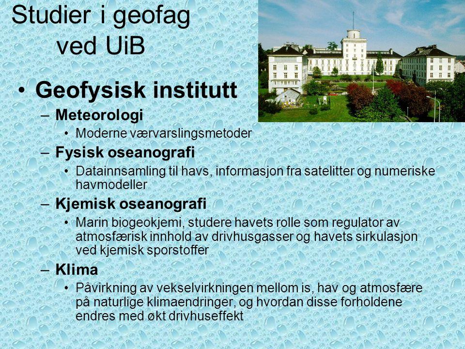 Studier i geofag ved UiB •Geofysisk institutt –Meteorologi •Moderne værvarslingsmetoder –Fysisk oseanografi •Datainnsamling til havs, informasjon fra