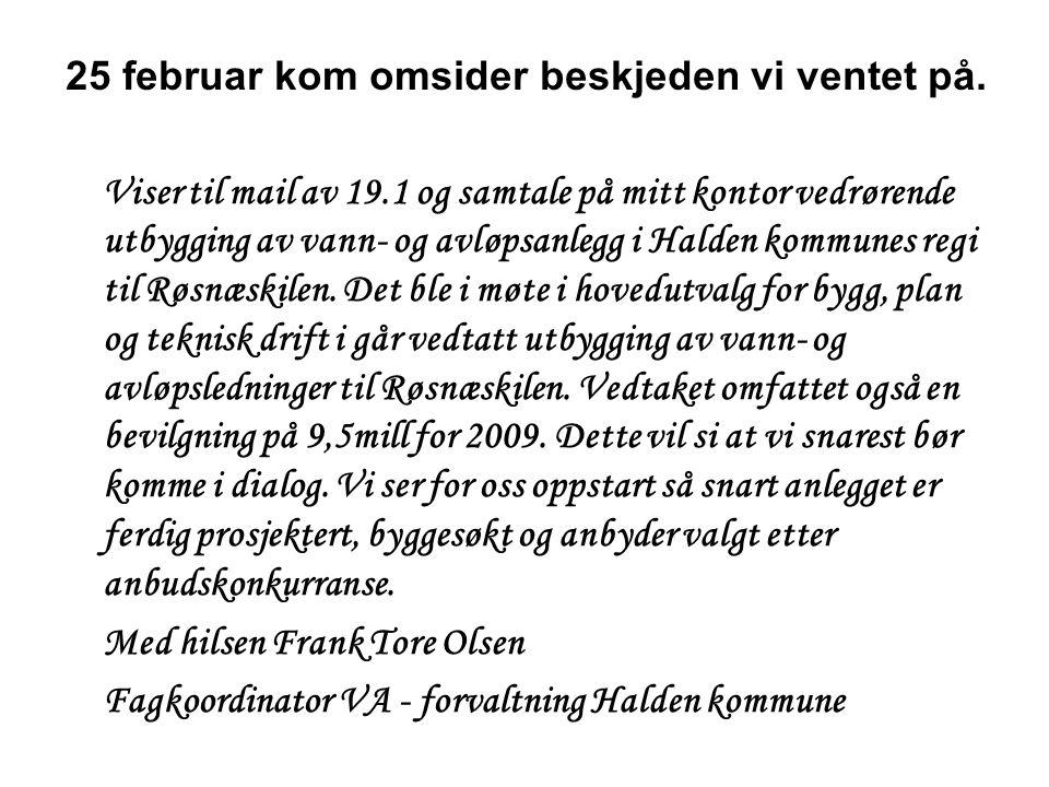 27 februar – det første møte med Halden kommune •Det var fra partene enighet om å se fremover •Frank Tore Olsen – fagkoordinator va kunne skissere følgende framdrift: –Mars – forberede prosjektet og velge konsulent –April – utarbeide planer –Mai – utarbeide anbud – anbudsregning –Juni – vurdere anbud – velge entreprenør.