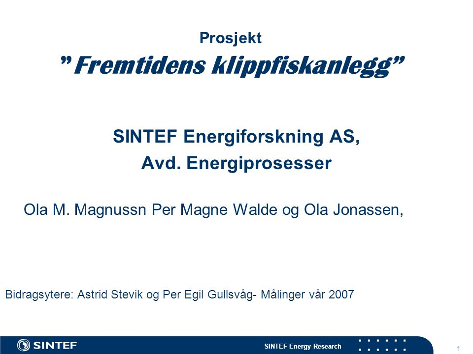"""SINTEF Energy Research 1 Prosjekt """"Fremtidens klippfiskanlegg"""" SINTEF Energiforskning AS, Avd. Energiprosesser Ola M. Magnussn Per Magne Walde og Ola"""