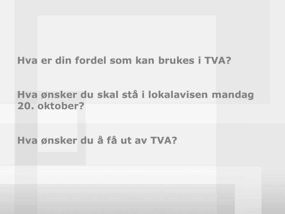 Hva er din fordel som kan brukes i TVA? Hva ønsker du skal stå i lokalavisen mandag 20. oktober? Hva ønsker du å få ut av TVA?