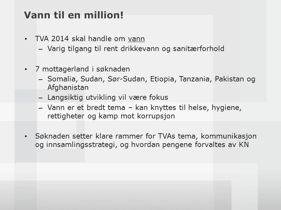 Vann til en million! • TVA 2014 skal handle om vann – Varig tilgang til rent drikkevann og sanitærforhold • 7 mottagerland i søknaden – Somalia, Sudan