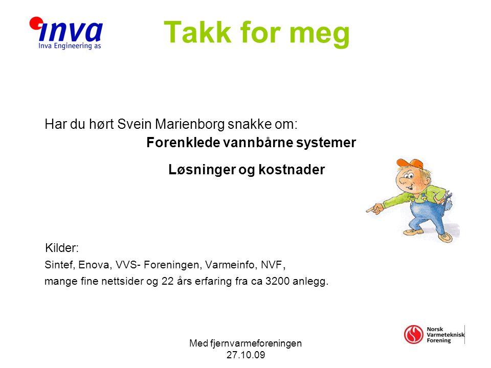 Med fjernvarmeforeningen 27.10.09 Takk for meg Har du hørt Svein Marienborg snakke om: Forenklede vannbårne systemer Løsninger og kostnader Kilder: Sintef, Enova, VVS- Foreningen, Varmeinfo, NVF, mange fine nettsider og 22 års erfaring fra ca 3200 anlegg.