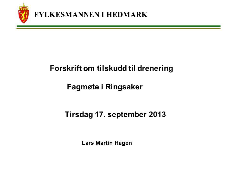 FYLKESMANNEN I HEDMARK Forskrift om tilskudd til drenering Fagmøte i Ringsaker Tirsdag 17. september 2013 Lars Martin Hagen