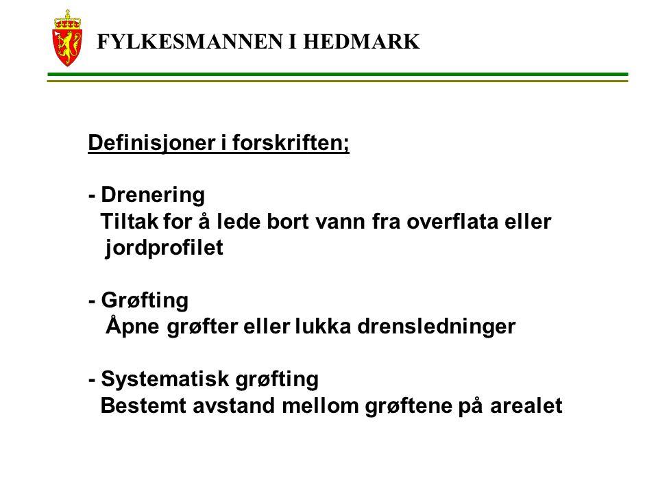 FYLKESMANNEN I HEDMARK Definisjoner i forskriften; - Drenering Tiltak for å lede bort vann fra overflata eller jordprofilet - Grøfting Åpne grøfter eller lukka drensledninger - Systematisk grøfting Bestemt avstand mellom grøftene på arealet