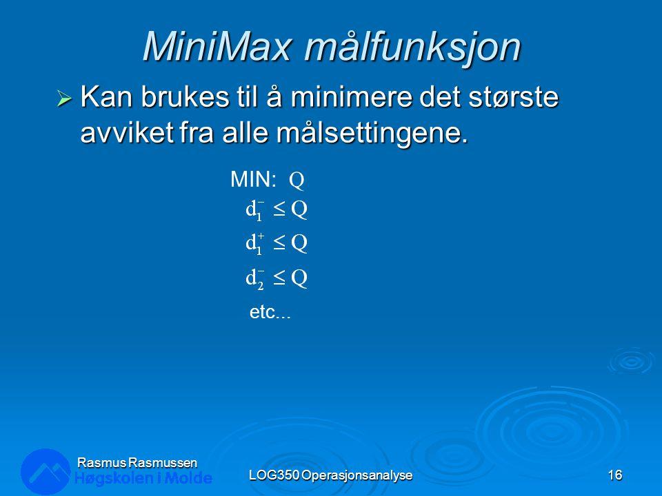 MiniMax målfunksjon  Kan brukes til å minimere det største avviket fra alle målsettingene. LOG350 Operasjonsanalyse16 Rasmus Rasmussen MIN: Q etc...