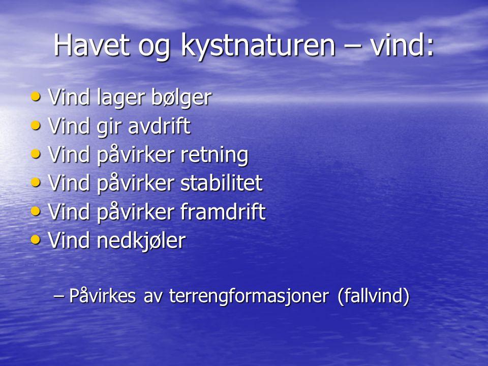 Havet og kystnaturen – vind: • Vind lager bølger • Vind gir avdrift • Vind påvirker retning • Vind påvirker stabilitet • Vind påvirker framdrift • Vin