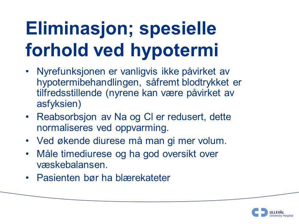 Eliminasjon; spesielle forhold ved hypotermi •Nyrefunksjonen er vanligvis ikke påvirket av hypotermibehandlingen, såfremt blodtrykket er tilfredsstill