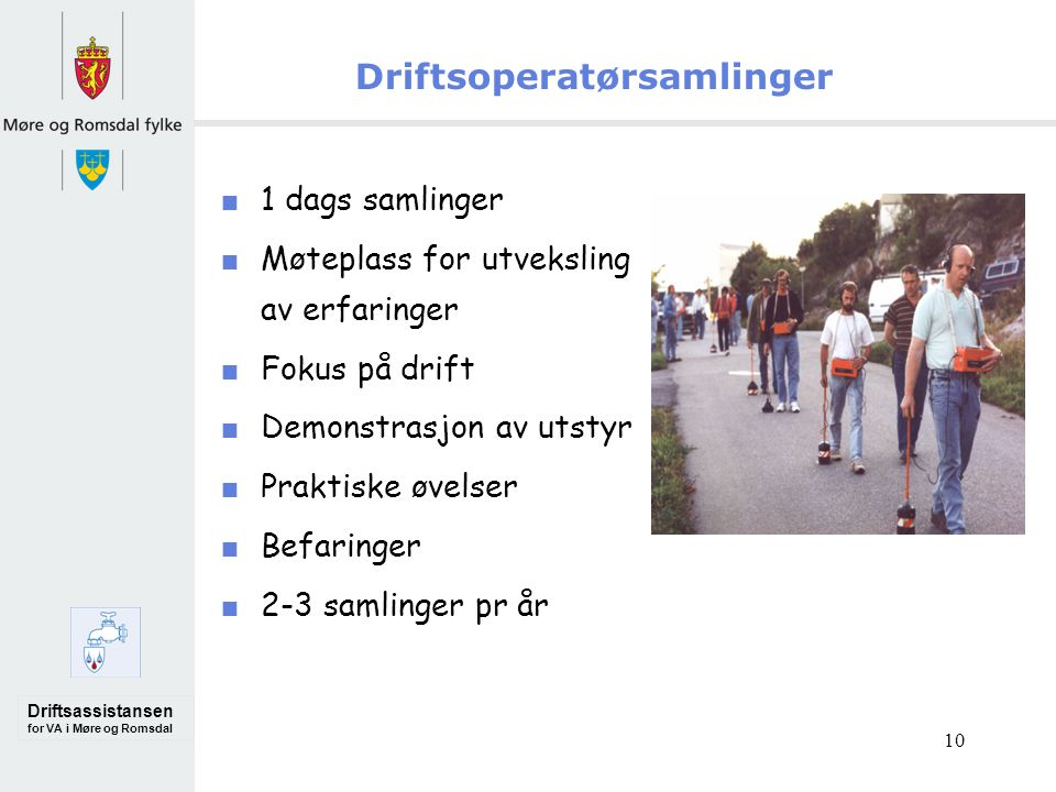 Driftsassistansen for VA i Møre og Romsdal 10 Driftsoperatørsamlinger 1 dags samlinger Møteplass for utveksling av erfaringer Fokus på drift Demonstrasjon av utstyr Praktiske øvelser Befaringer 2-3 samlinger pr år