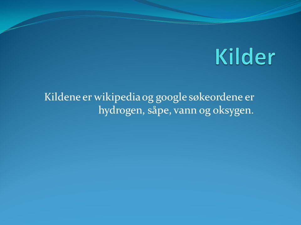 Kildene er wikipedia og google søkeordene er hydrogen, såpe, vann og oksygen.