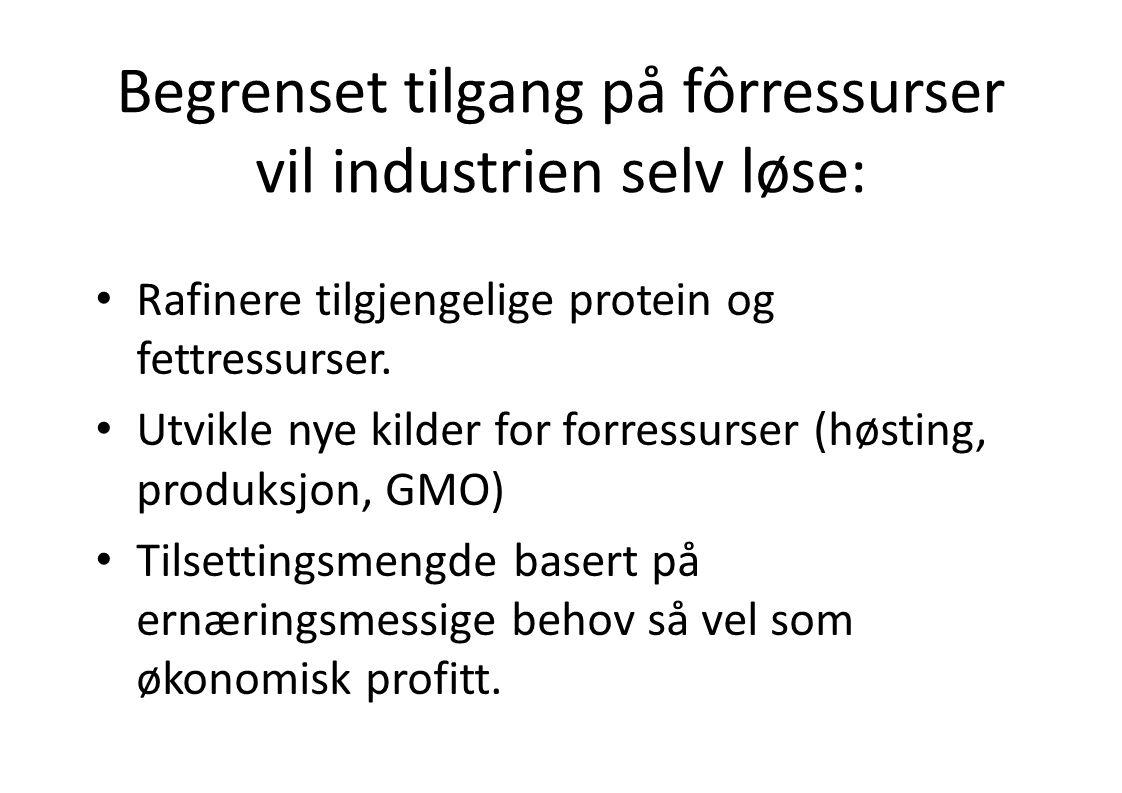 Begrenset tilgang på fôrressurser vil industrien selv løse: • Rafinere tilgjengelige protein og fettressurser. • Utvikle nye kilder for forressurser (
