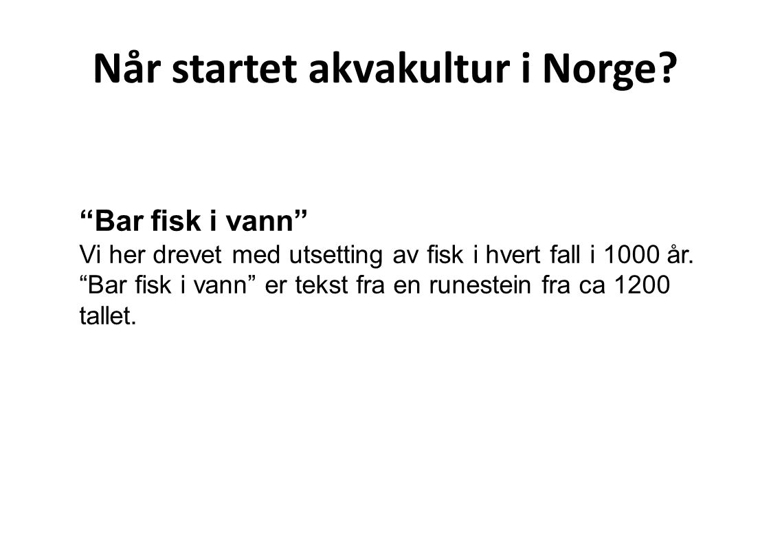 """Når startet akvakultur i Norge? """"Bar fisk i vann"""" Vi her drevet med utsetting av fisk i hvert fall i 1000 år. """"Bar fisk i vann"""" er tekst fra en runest"""