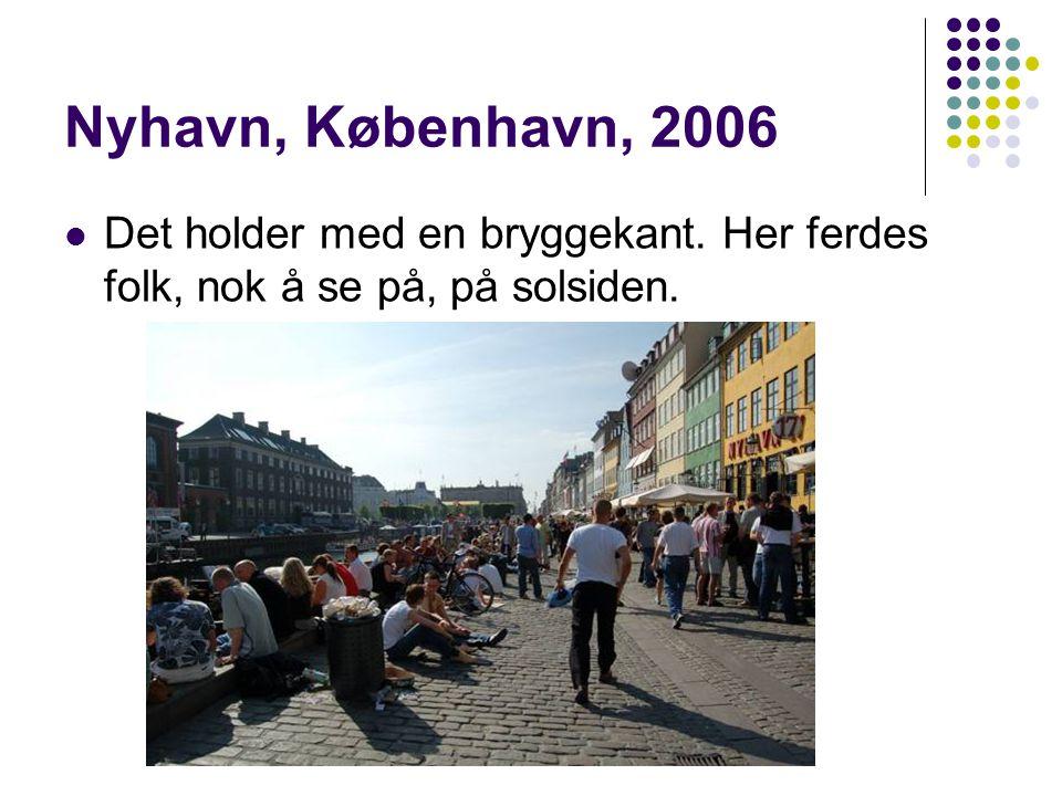 Nyhavn, København, 2006  Det holder med en bryggekant. Her ferdes folk, nok å se på, på solsiden.