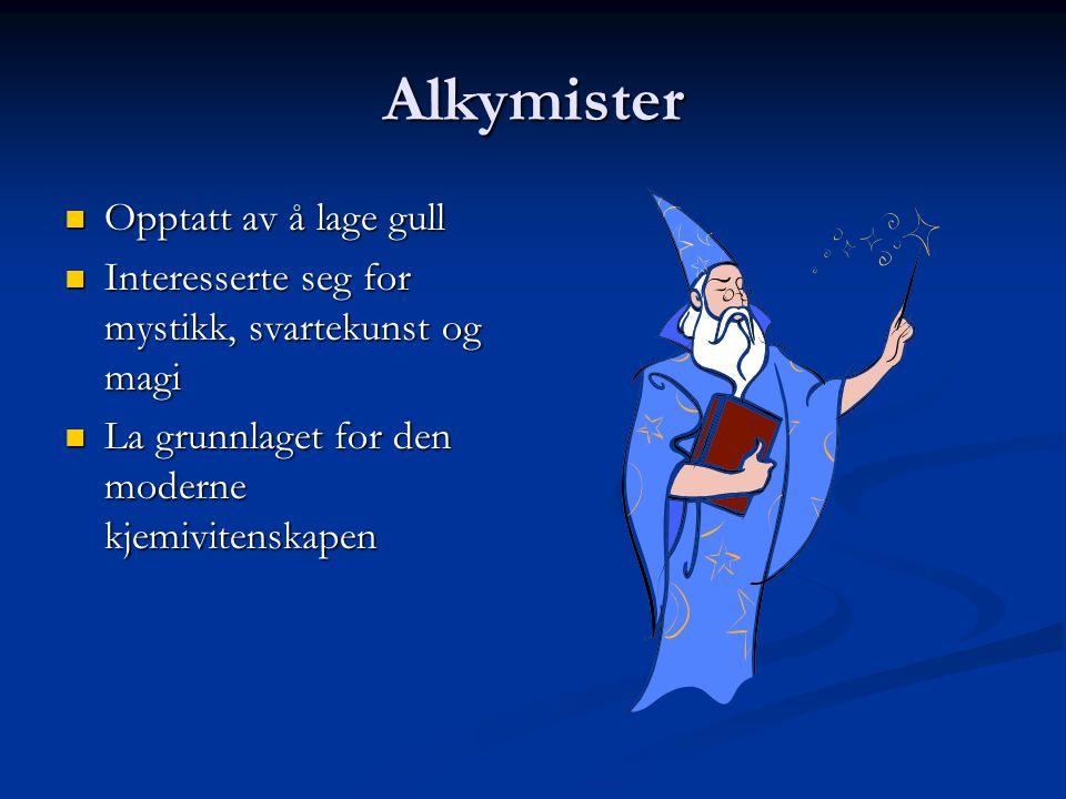 Alkymister  Opptatt av å lage gull  Interesserte seg for mystikk, svartekunst og magi  La grunnlaget for den moderne kjemivitenskapen