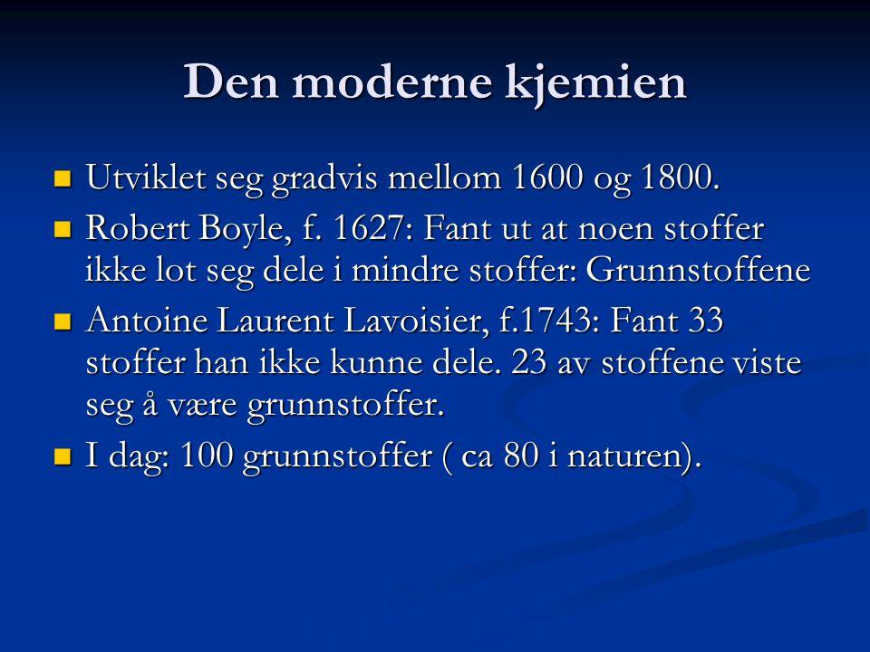 Den moderne kjemien  Utviklet seg gradvis mellom 1600 og 1800.  Robert Boyle, f. 1627: Fant ut at noen stoffer ikke lot seg dele i mindre stoffer: G