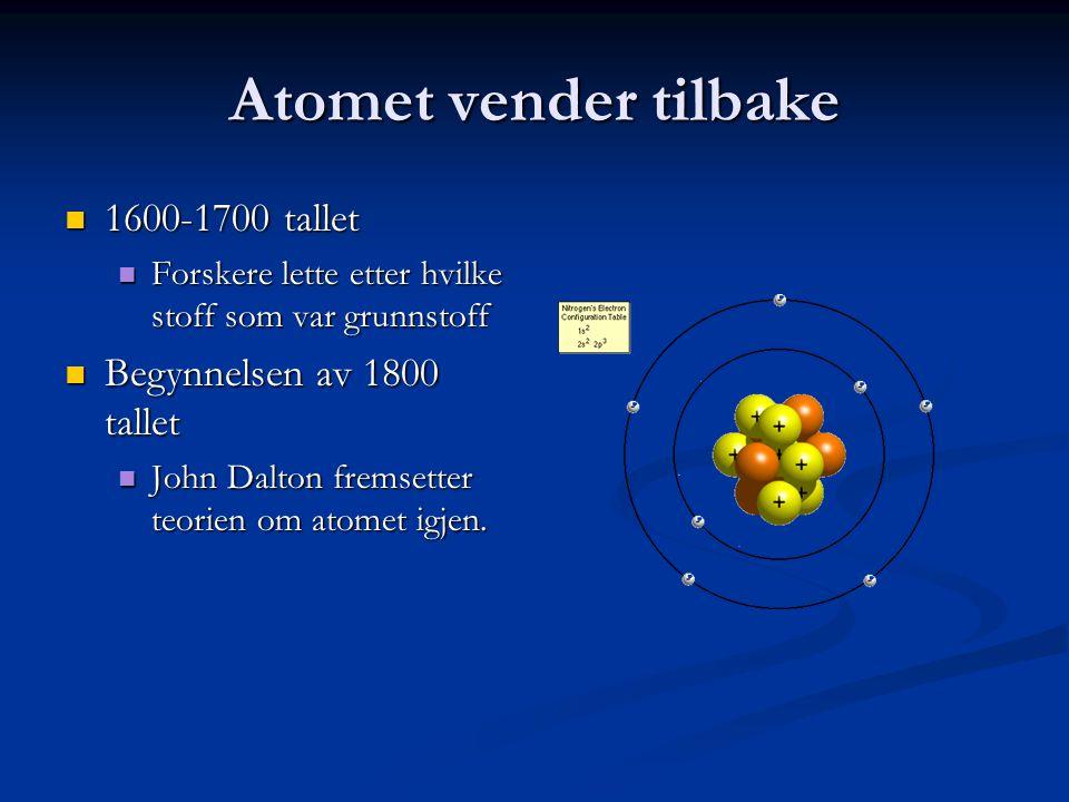 Atomet vender tilbake  1600-1700 tallet  Forskere lette etter hvilke stoff som var grunnstoff  Begynnelsen av 1800 tallet  John Dalton fremsetter