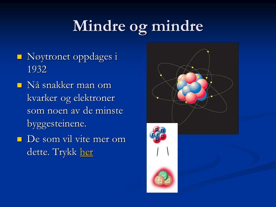 Mindre og mindre  Nøytronet oppdages i 1932  Nå snakker man om kvarker og elektroner som noen av de minste byggesteinene.  De som vil vite mer om d