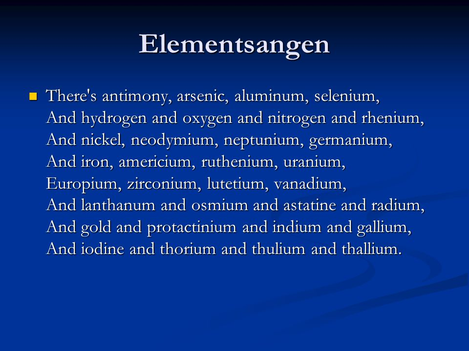 Elementsangen  There s antimony, arsenic, aluminum, selenium, And hydrogen and oxygen and nitrogen and rhenium, And nickel, neodymium, neptunium, germanium, And iron, americium, ruthenium, uranium, Europium, zirconium, lutetium, vanadium, And lanthanum and osmium and astatine and radium, And gold and protactinium and indium and gallium, And iodine and thorium and thulium and thallium.