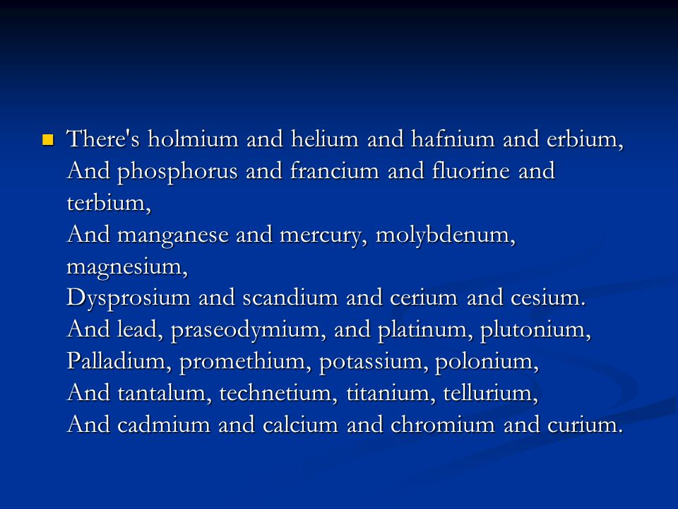  There s holmium and helium and hafnium and erbium, And phosphorus and francium and fluorine and terbium, And manganese and mercury, molybdenum, magnesium, Dysprosium and scandium and cerium and cesium.