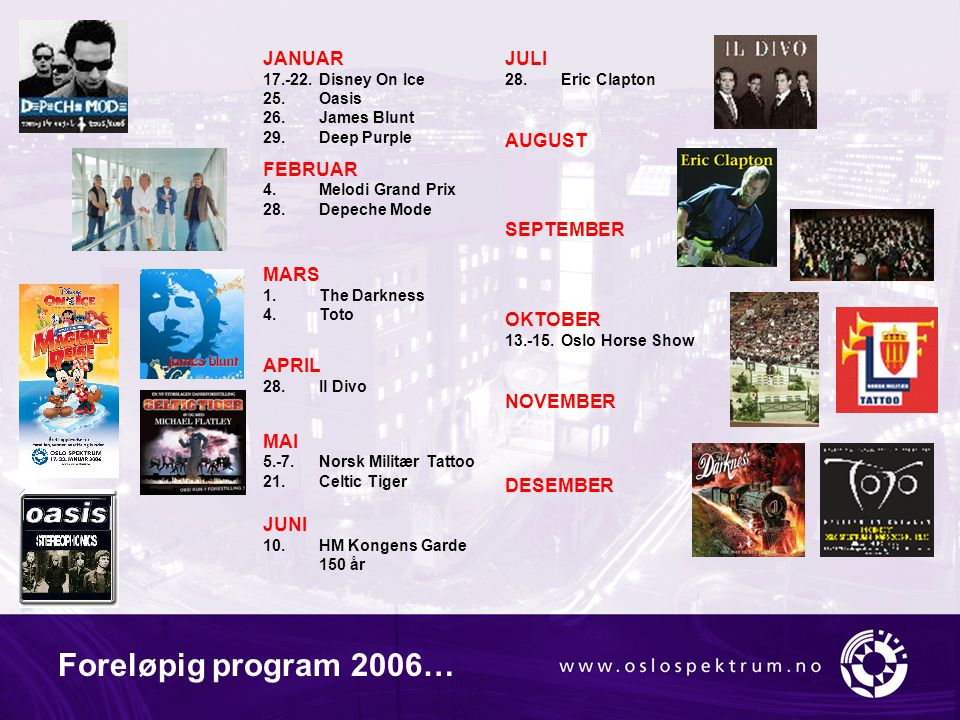 Foreløpig program 2006… JANUAR 17.-22.Disney On Ice 25.Oasis 26.James Blunt 29.Deep Purple FEBRUAR 4.Melodi Grand Prix 28.Depeche Mode MARS 1.The Dark