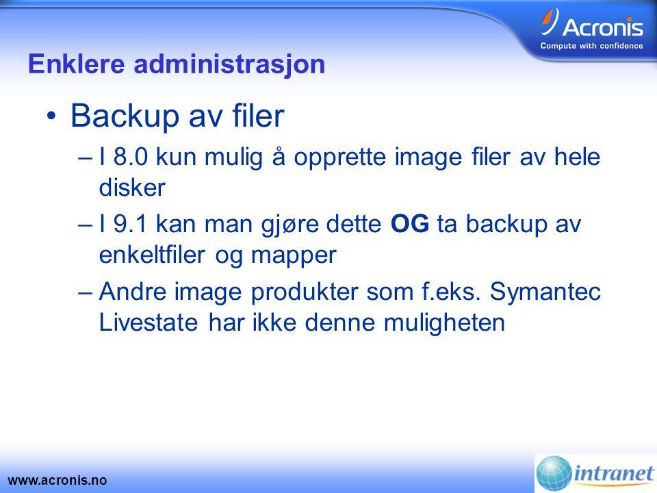 www.acronis.no Enklere administrasjon •Backup av filer –I 8.0 kun mulig å opprette image filer av hele disker –I 9.1 kan man gjøre dette OG ta backup av enkeltfiler og mapper –Andre image produkter som f.eks.