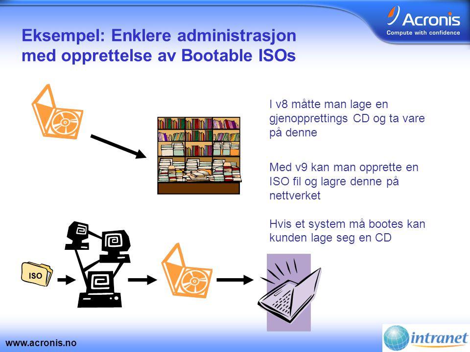 www.acronis.no Eksempel: Enklere administrasjon med opprettelse av Bootable ISOs I v8 måtte man lage en gjenopprettings CD og ta vare på denne Med v9 kan man opprette en ISO fil og lagre denne på nettverket Hvis et system må bootes kan kunden lage seg en CD ISO