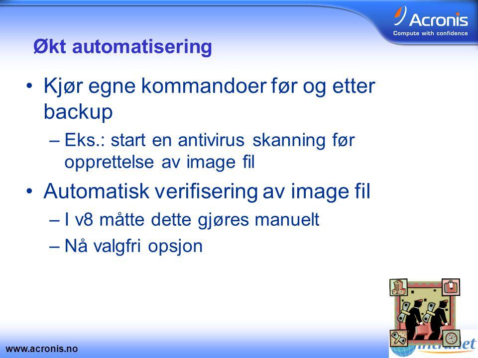 www.acronis.no Økt automatisering •Kjør egne kommandoer før og etter backup –Eks.: start en antivirus skanning før opprettelse av image fil •Automatisk verifisering av image fil –I v8 måtte dette gjøres manuelt –Nå valgfri opsjon