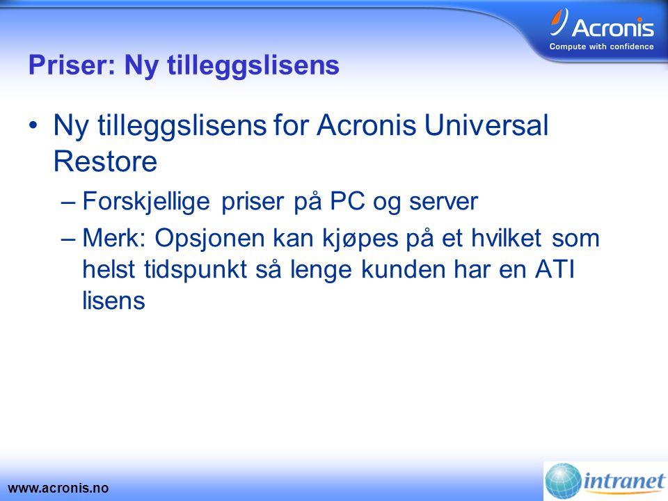 www.acronis.no Priser: Ny tilleggslisens •Ny tilleggslisens for Acronis Universal Restore –Forskjellige priser på PC og server –Merk: Opsjonen kan kjøpes på et hvilket som helst tidspunkt så lenge kunden har en ATI lisens
