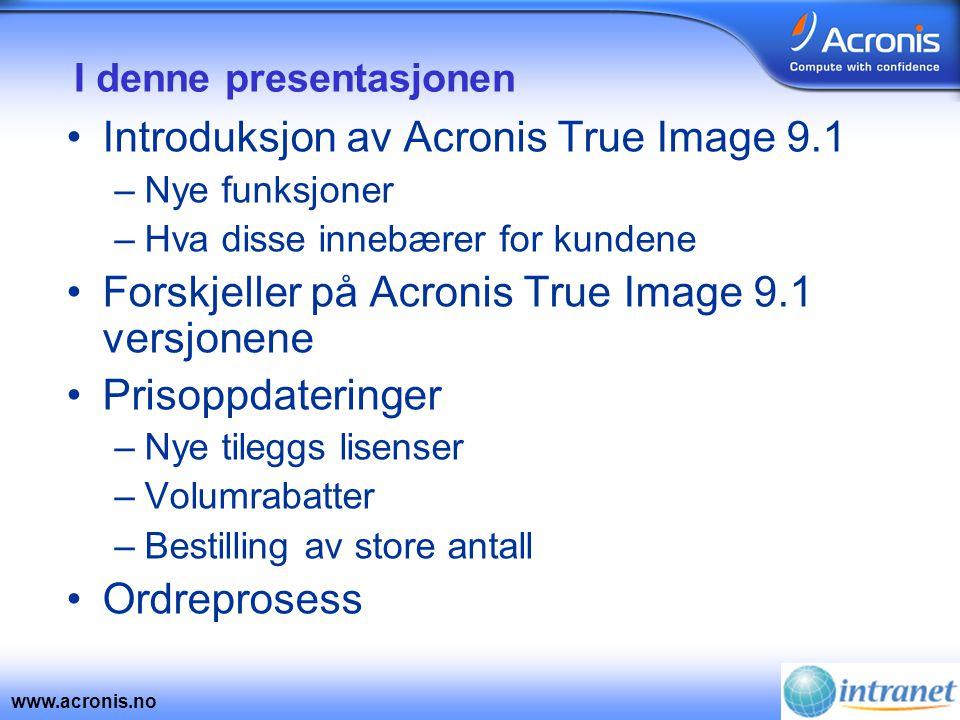 www.acronis.no I denne presentasjonen •Introduksjon av Acronis True Image 9.1 –Nye funksjoner –Hva disse innebærer for kundene •Forskjeller på Acronis True Image 9.1 versjonene •Prisoppdateringer –Nye tileggs lisenser –Volumrabatter –Bestilling av store antall •Ordreprosess