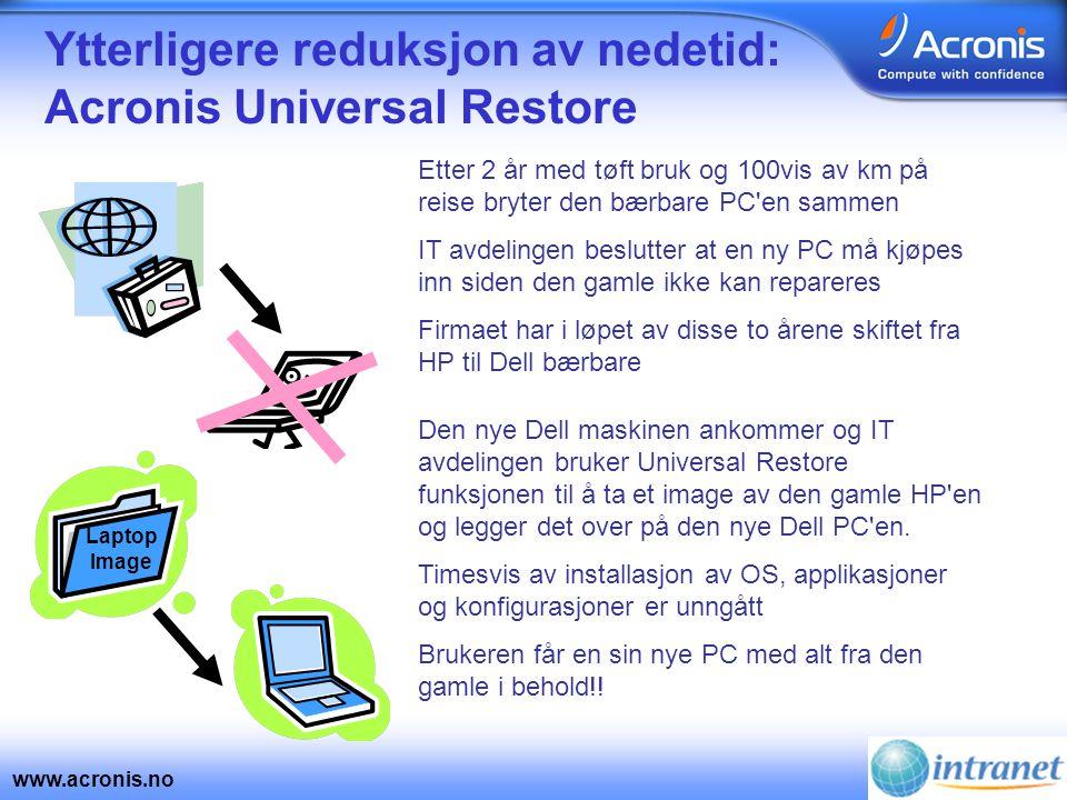 www.acronis.no Ytterligere reduksjon av nedetid: Acronis Universal Restore Etter 2 år med tøft bruk og 100vis av km på reise bryter den bærbare PC en sammen IT avdelingen beslutter at en ny PC må kjøpes inn siden den gamle ikke kan repareres Firmaet har i løpet av disse to årene skiftet fra HP til Dell bærbare Den nye Dell maskinen ankommer og IT avdelingen bruker Universal Restore funksjonen til å ta et image av den gamle HP en og legger det over på den nye Dell PC en.