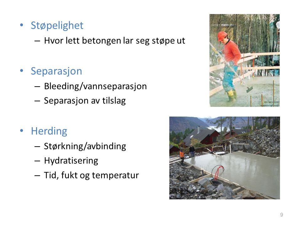 • Støpelighet – Hvor lett betongen lar seg støpe ut • Separasjon – Bleeding/vannseparasjon – Separasjon av tilslag • Herding – Størkning/avbinding – H
