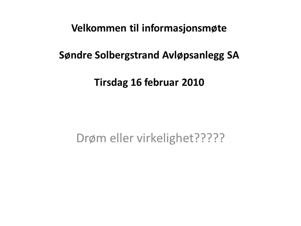 Velkommen til informasjonsmøte Søndre Solbergstrand Avløpsanlegg SA Tirsdag 16 februar 2010 Drøm eller virkelighet?????