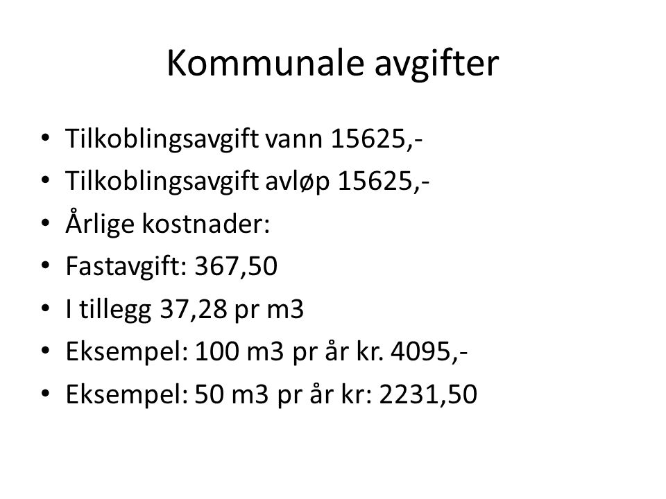 Kommunale avgifter • Tilkoblingsavgift vann 15625,- • Tilkoblingsavgift avløp 15625,- • Årlige kostnader: • Fastavgift: 367,50 • I tillegg 37,28 pr m3 • Eksempel: 100 m3 pr år kr.