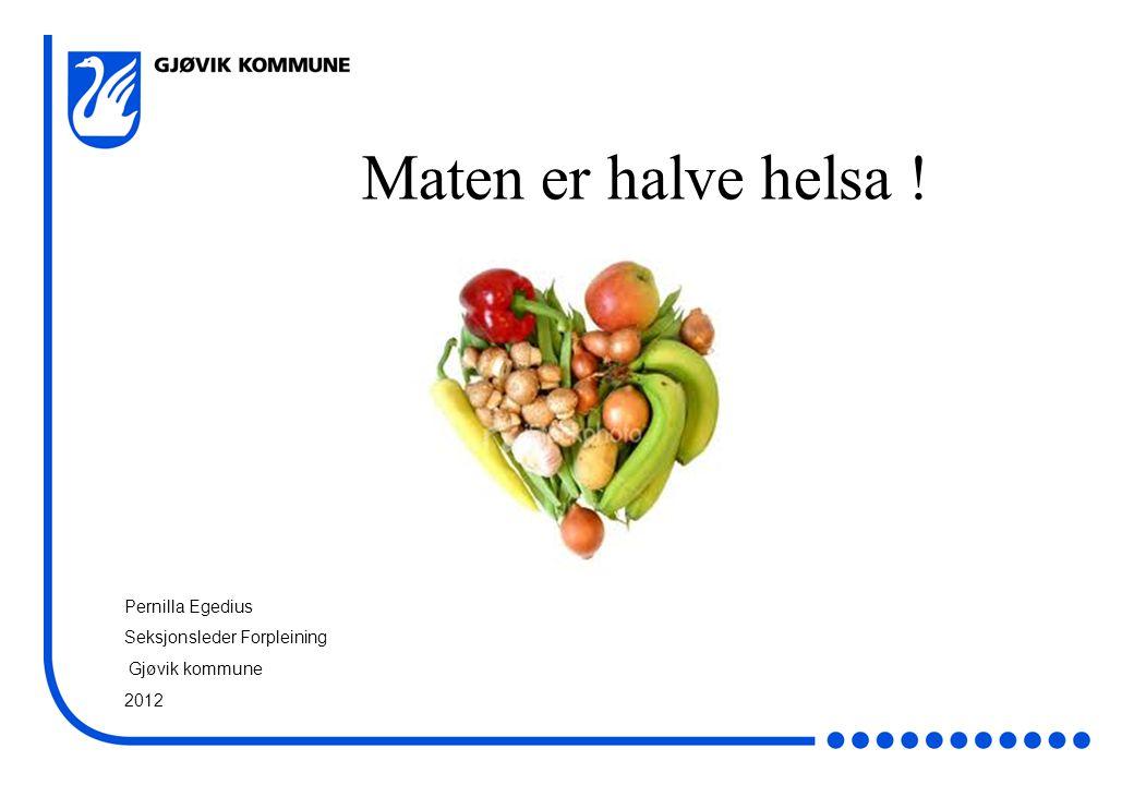 Maten er halve helsa ! Pernilla Egedius Seksjonsleder Forpleining Gjøvik kommune 2012