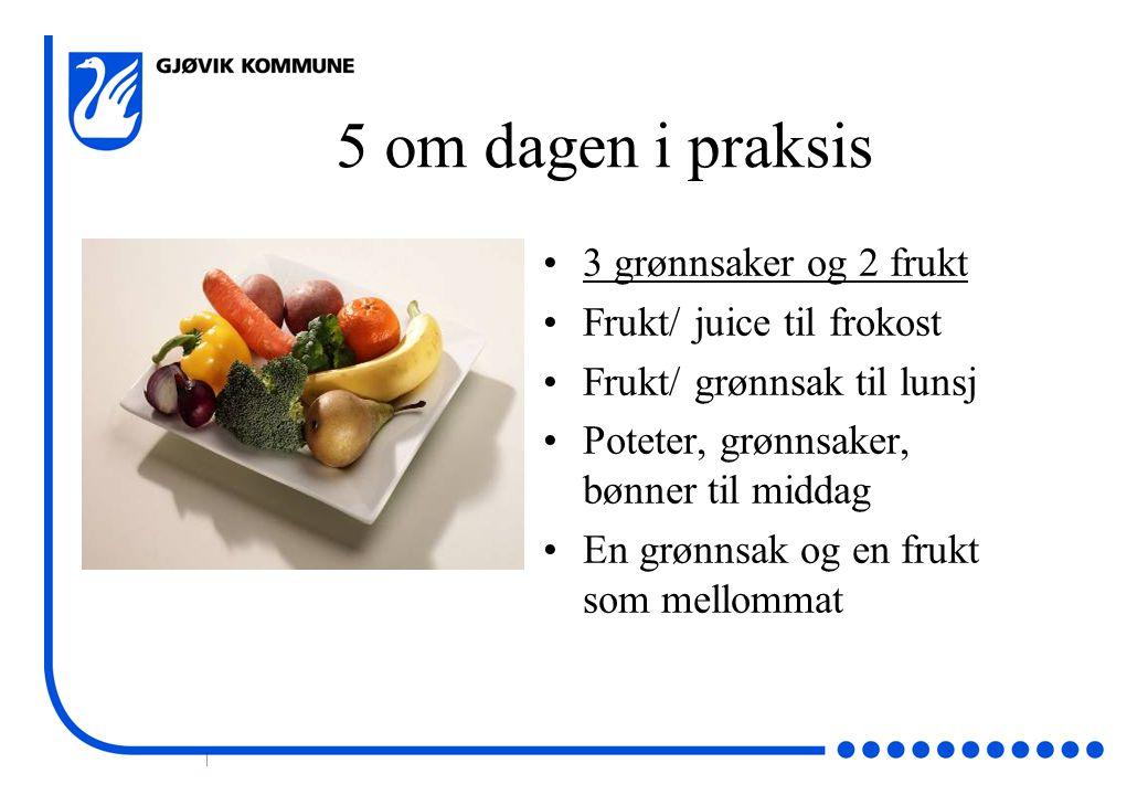 | 5 om dagen i praksis •3 grønnsaker og 2 frukt •Frukt/ juice til frokost •Frukt/ grønnsak til lunsj •Poteter, grønnsaker, bønner til middag •En grønn
