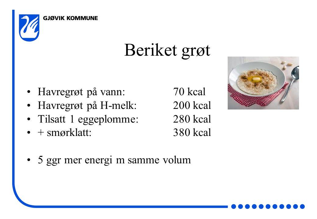 Beriket grøt •Havregrøt på vann: 70 kcal •Havregrøt på H-melk: 200 kcal •Tilsatt 1 eggeplomme:280 kcal •+ smørklatt:380 kcal •5 ggr mer energi m samme