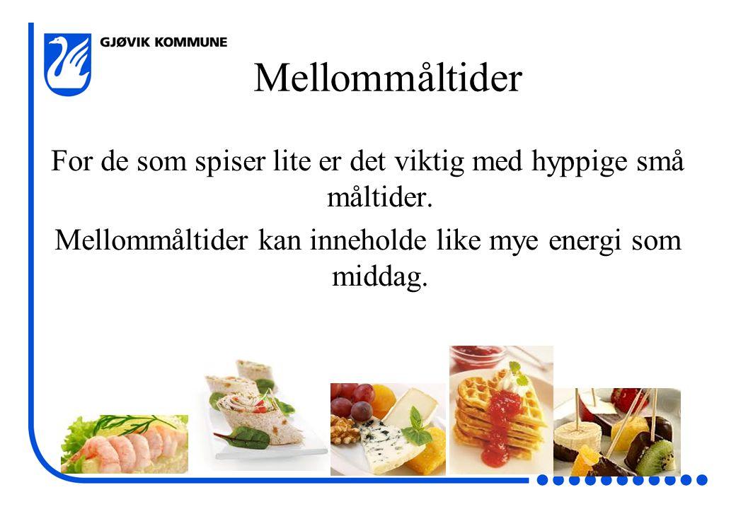 Mellommåltider For de som spiser lite er det viktig med hyppige små måltider. Mellommåltider kan inneholde like mye energi som middag.