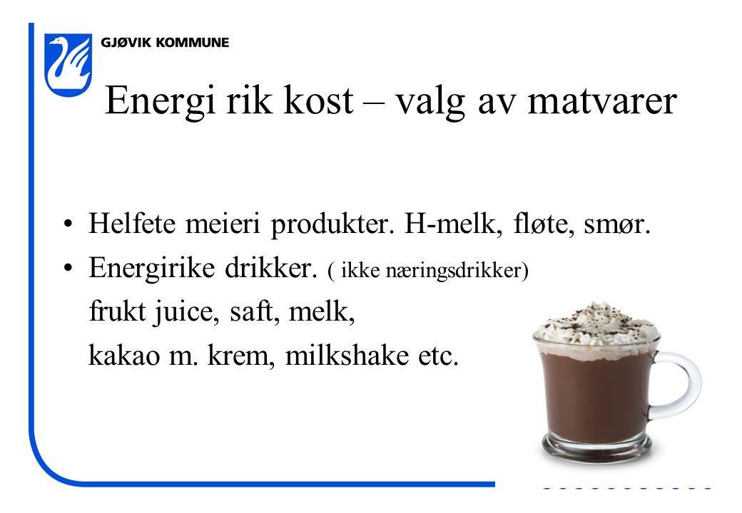 Energi rik kost – valg av matvarer •Helfete meieri produkter. H-melk, fløte, smør. •Energirike drikker. ( ikke næringsdrikker) frukt juice, saft, melk